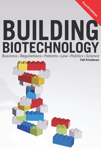 Building Biotechnology - Biotechnology Business, Regulations, Patents, Law, Policy and Science ebook by Yali Friedman