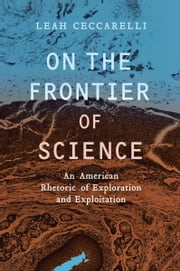 On the Frontier of Science: An American Rhetoric of Exploration and Exploitation ebook by Leah Ceccarelli