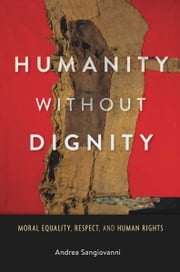 Humanity without Dignity - Moral Equality, Respect, and Human Rights ebook by Andrea Sangiovanni