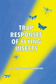 Trap Responses of Flying Insects: The Influence of Trap Design on Capture Efficiency ebook by Muirhead-Thompson, R. C.