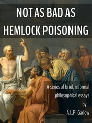 Not as Bad as Hemlock Poisoning - Brief Philosophical Essays ebook by A.L.R. Garlow