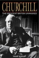 Churchill the Greatest Briton Unmasked ebook by Nigel Knight