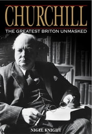 Churchill: The Greatest Briton Unmasked: The Greatest Briton Unmasked ebook by Knight Nigel