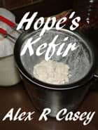 Hope's Kefir ebook by Alex R Casey