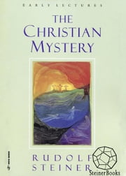 The Christian Mystery: Early Lectures ebook by Rudolf Steiner, Christopher Bamford