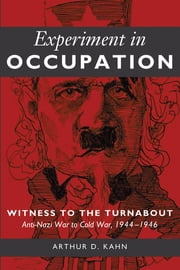 Experiment in Occupation - Witness to the Turnabout: Anti-Nazi War to Cold War, 1944–1946 ebook by Arthur D. Kahn