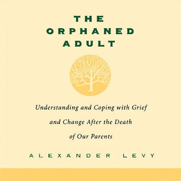The Orphaned Adult - Understanding And Coping With Grief And Change After The Death Of Our Parents audiobook by Alexander Levy