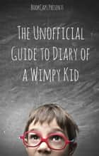 The Unofficial Guide to Diary of a Wimpy Kid: A Companion for Parents and Children ebook by BookCaps