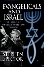 Evangelicals and Israel: The Story of American Christian Zionism ebook by Stephen Spector