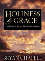 Holiness by Grace - Delighting in the Joy That Is Our Strength ebook by Bryan Chapell