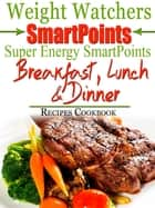 Weight Watchers SmartPoints Super Energy SmartPoints Breakfast, Lunch & Dinner Recipes Cookbook ebook by Bailey Phillips