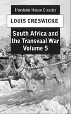 South Africa and the Transvaal War, Volume 5 - From the Disaster at Koorn Spruit Lord Robert's Entry into Pretoria ebook by Louis Creswicke