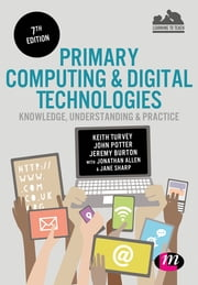 Primary Computing and Digital Technologies: Knowledge, Understanding and Practice ebook by Keith Turvey,Dr. John Potter,Jeremy Burton,Jonathan Allen,Ms Jane Sharp