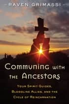 Communing with the Ancestors - Your Spirit Guides, Bloodline Allies, and the Cycle of Reincarnation ebook by Raven Grimassi
