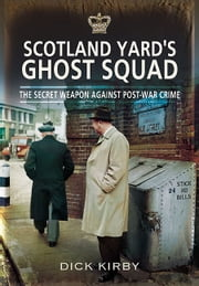 Scotland Yard's Ghost Squad - The Secret Weapon Against Post-War Crime ebook by Dick Kirby