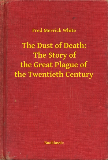 The Dust of Death: The Story of the Great Plague of the Twentieth Century ebook by Fred Merrick White