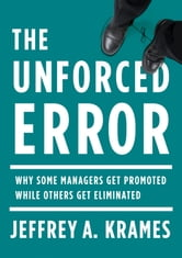 The Unforced Error - Why Some Managers Get Promoted While Others Get Eliminated ebook by Jeffrey A. Krames