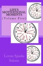 Life's Motivational Moments, Volume Five ebook by Levon Sparks Salone