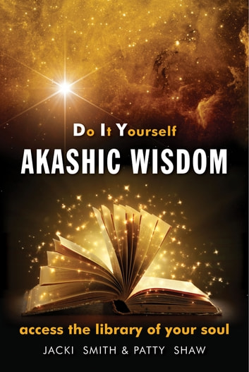 Do It Yourself Akashic Wisdom - Access the Library of Your Soul ebook by Jacki Smith,Patty Shaw