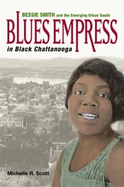 Blues Empress in Black Chattanooga - Bessie Smith and the Emerging Urban South ebook by Michelle R. Scott