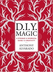 DIY Magic - A Strange and Whimsical Guide to Creativity ebook by Anthony Alvarado