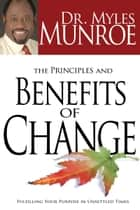 The Principles and Benefits of Change - Fulfilling Your Purpose in Unsettled Times ebook by Myles Munroe