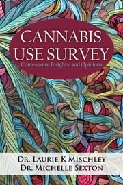 Cannabis Use Survey - Confessions, Insights, and Opinions ebook by Dr. Laurie K. Mischley