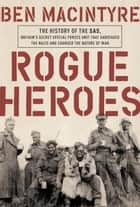 Rogue Heroes - The History of the SAS, Britain's Secret Special Forces Unit That Sabotaged theNazis and Changed the Nature of War ebook by Ben Macintyre