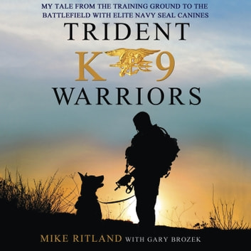 Trident K9 Warriors - My Tale from the Training Ground to the Battlefield with Elite Navy SEAL Canines audiobook by Gary Brozek,Mike Ritland