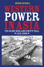 Western Power in Asia - Its Slow Rise and Swift Fall, 1415 - 1999 ebook by Arthur Cotterell