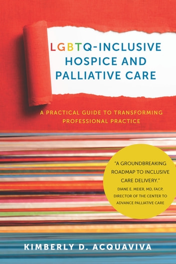 LGBTQ-Inclusive Hospice and Palliative Care - A Practical Guide to Transforming Professional Practice ebook by Kimberly Acquaviva