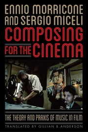 Composing for the Cinema - The Theory and Praxis of Music in Film ebook by Ennio Morricone,Sergio Miceli,Gillian B. Anderson