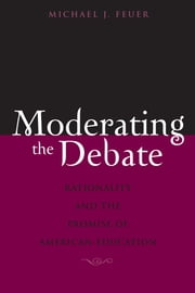 Moderating the Debate - Rationality and the Promise of American Education ebook by Michael J. Feuer