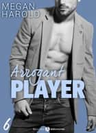 Arrogant Player 6 ebook by Megan Harold