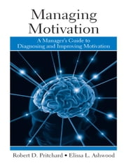 Managing Motivation - A Manager's Guide to Diagnosing and Improving Motivation ebook by Robert Pritchard,Elissa Ashwood