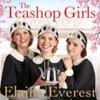 The Teashop Girls - A heartwarming story of wartime friendship and love, by the bestselling author of The Woolworths Girls audiobook by Elaine Everest