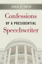 Confessions of a Presidential Speechwriter ebook by Craig R. Smith