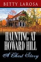 Haunting at Howard Hill - A Ghost Story ebook by Betty Larosa