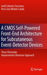 A CMOS Self-Powered Front-End Architecture for Subcutaneous Event-Detector Devices - Three-Electrodes Amperometric Biosensor Approach ebook by Jordi Colomer-Farrarons,Pere MIRIBEL
