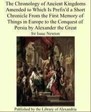 The Chronology of Ancient Kingdoms Amended to Which Is Prefix'd a Short Chronicle From the First Memory of Things in Europe to the Conquest of Persia by Alexander the Great ebook by Sir Isaac Newton