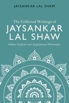The Collected Writings of Jaysankar Lal Shaw: Indian Analytic and Anglophone Philosophy ebook by Jaysankar Lal Shaw