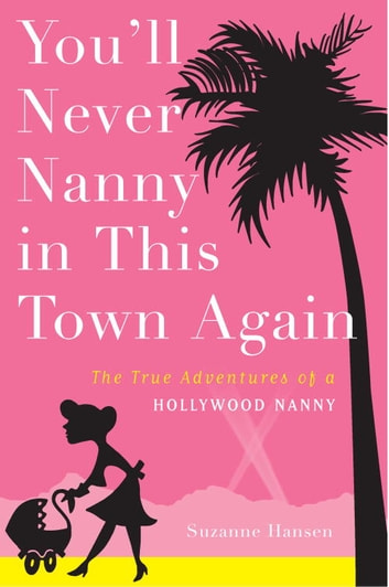 You'll Never Nanny in This Town Again - The True Adventures of a Hollywood Nanny 電子書 by Suzanne Hansen