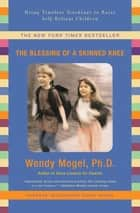 The Blessing of a Skinned Knee - Using Timeless Teachings to Raise Self-Reliant Children ebook by Wendy Mogel, Ph.D.