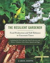 The Resilient Gardener - Food Production and Self-Reliance in Uncertain Times ebook by Carol Deppe