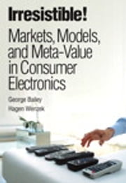 Irresistible! Markets, Models, and Meta-Value in Consumer Electronics ebook by George Bailey,Hagen Wenzek