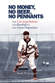 No Money, No Beer, No Pennants - The Cleveland Indians and Baseball in the Great Depression ebook by Scott H. Longert