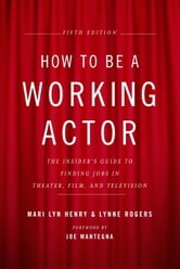 How to Be a Working Actor, 5th Edition - The Insider's Guide to Finding Jobs in Theater, Film & Television ebook by Mari Lyn Henry,Lynne Rogers