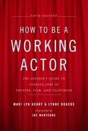 How to Be a Working Actor, 5th Edition - The Insider's Guide to Finding Jobs in Theater, Film & Television ebook by Kobo.Web.Store.Products.Fields.ContributorFieldViewModel