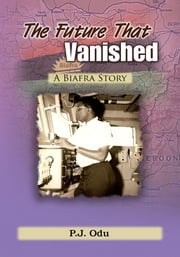 The Future That Vanished - A Biafra Story ebook by P.J. Odu
