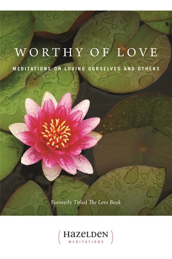 Worthy of Love - Meditations On Loving Ourselves And Others ebook by Karen Casey